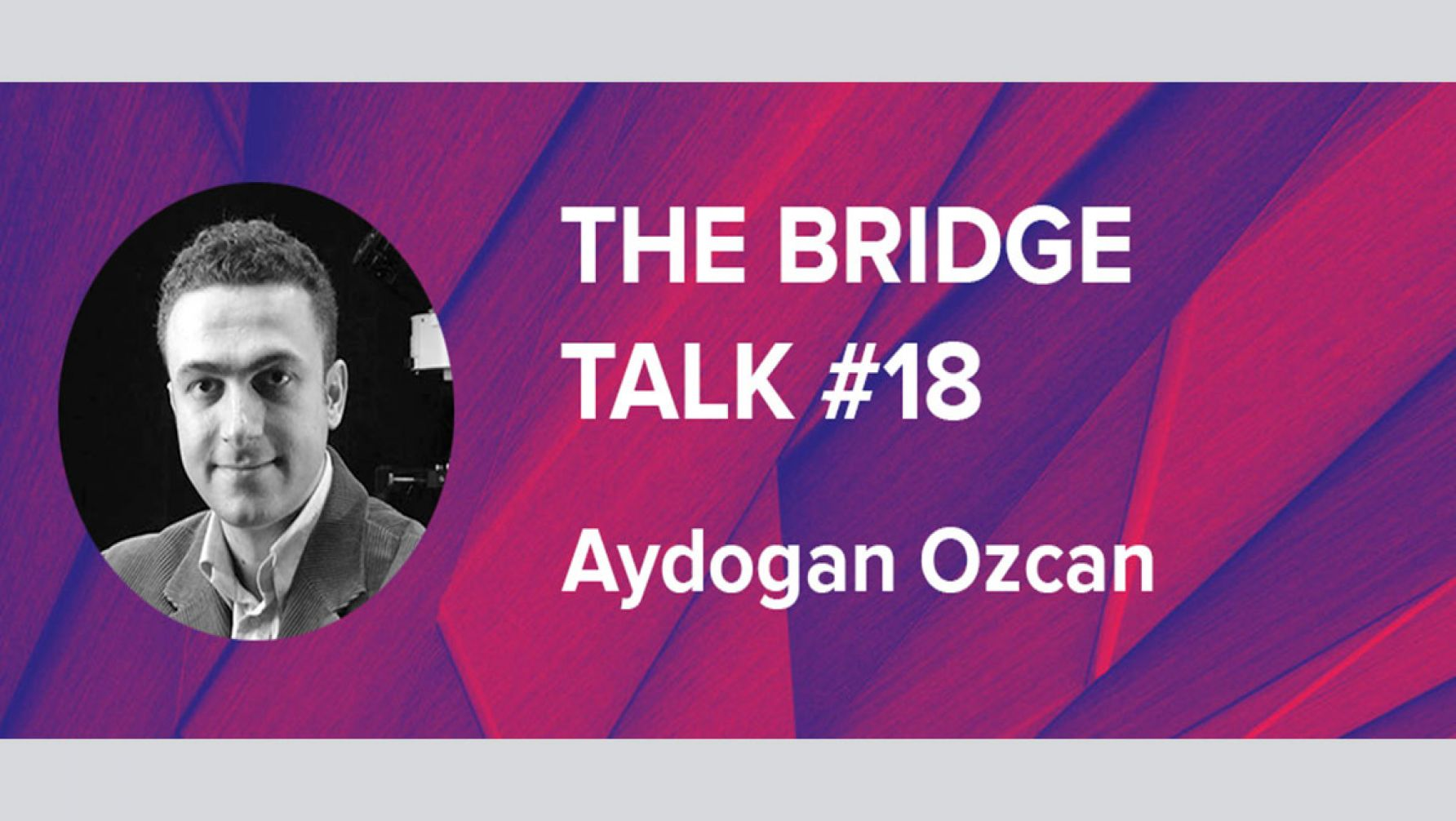 The Bridge Talk #18 - Aydogan Ozcan